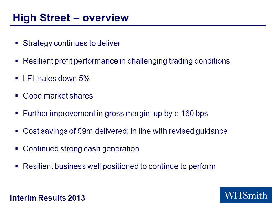 Interim Results 2013 High Street – overview  Strategy continues to deliver  Resilient profit performance in challenging trading conditions  LFL sales down 5%  Good market shares  Further improvement in gross margin; up by c.160 bps  Cost savings of £9m delivered; in line with revised guidance  Continued strong cash generation  Resilient business well positioned to continue to perform