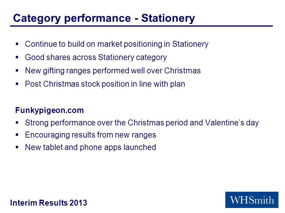Interim Results 2013 Category performance - Stationery  Continue to build on market positioning in Stationery  Good shares across Stationery category  New gifting ranges performed well over Christmas  Post Christmas stock position in line with plan Funkypigeon.com  Strong performance over the Christmas period and Valentine's day  Encouraging results from new ranges  New tablet and phone apps launched