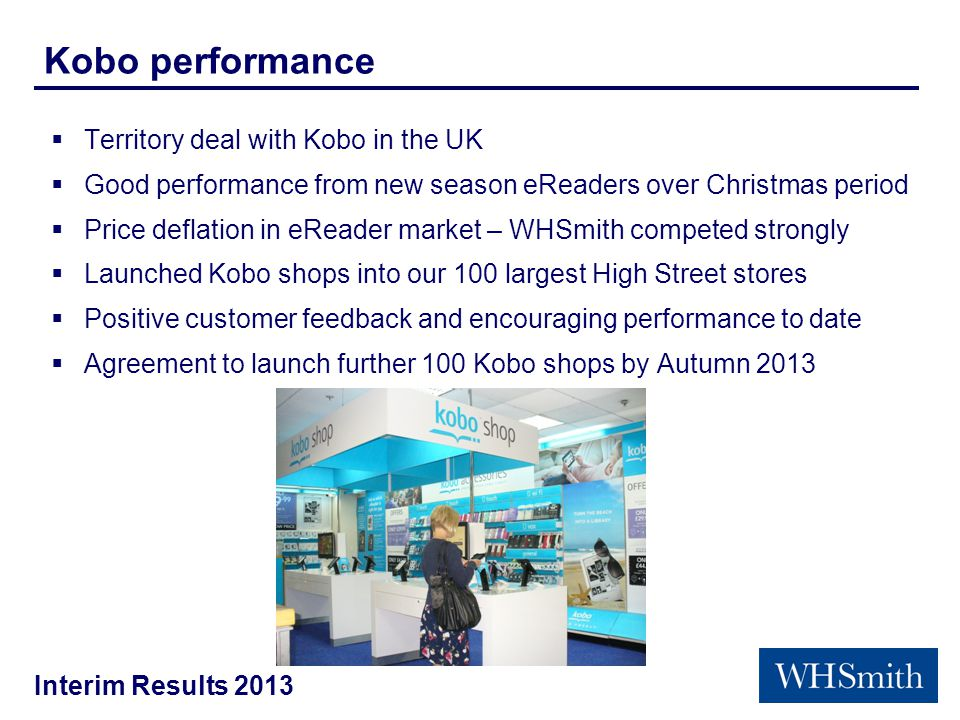 Interim Results 2013 Kobo performance  Territory deal with Kobo in the UK  Good performance from new season eReaders over Christmas period  Price deflation in eReader market – WHSmith competed strongly  Launched Kobo shops into our 100 largest High Street stores  Positive customer feedback and encouraging performance to date  Agreement to launch further 100 Kobo shops by Autumn 2013