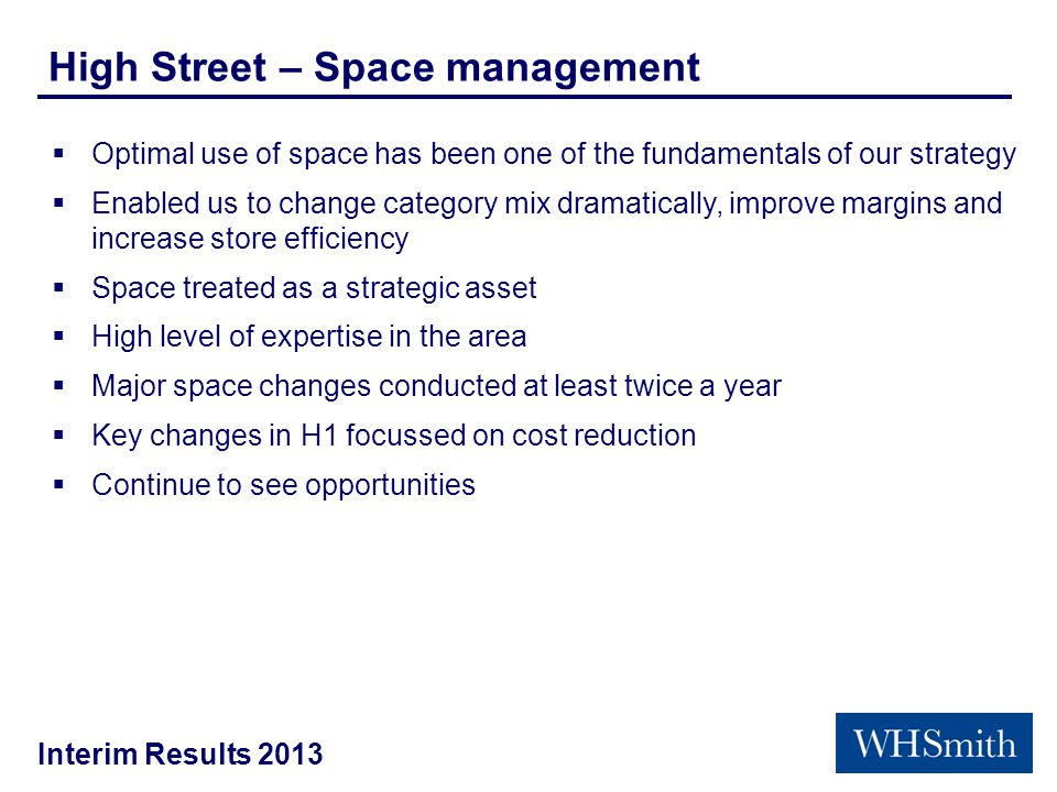 Interim Results 2013 High Street – Space management  Optimal use of space has been one of the fundamentals of our strategy  Enabled us to change category mix dramatically, improve margins and increase store efficiency  Space treated as a strategic asset  High level of expertise in the area  Major space changes conducted at least twice a year  Key changes in H1 focussed on cost reduction  Continue to see opportunities