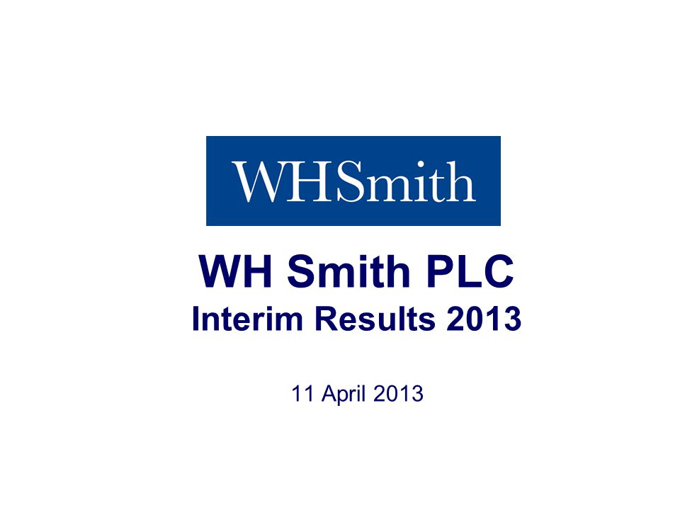 Interim Results 2013 WH Smith PLC Interim Results 2013 11 April 2013