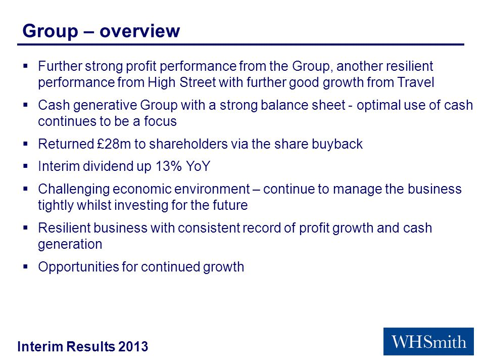 Interim Results 2013 Group – overview  Further strong profit performance from the Group, another resilient performance from High Street with further good growth from Travel  Cash generative Group with a strong balance sheet - optimal use of cash continues to be a focus  Returned £28m to shareholders via the share buyback  Interim dividend up 13% YoY  Challenging economic environment – continue to manage the business tightly whilst investing for the future  Resilient business with consistent record of profit growth and cash generation  Opportunities for continued growth