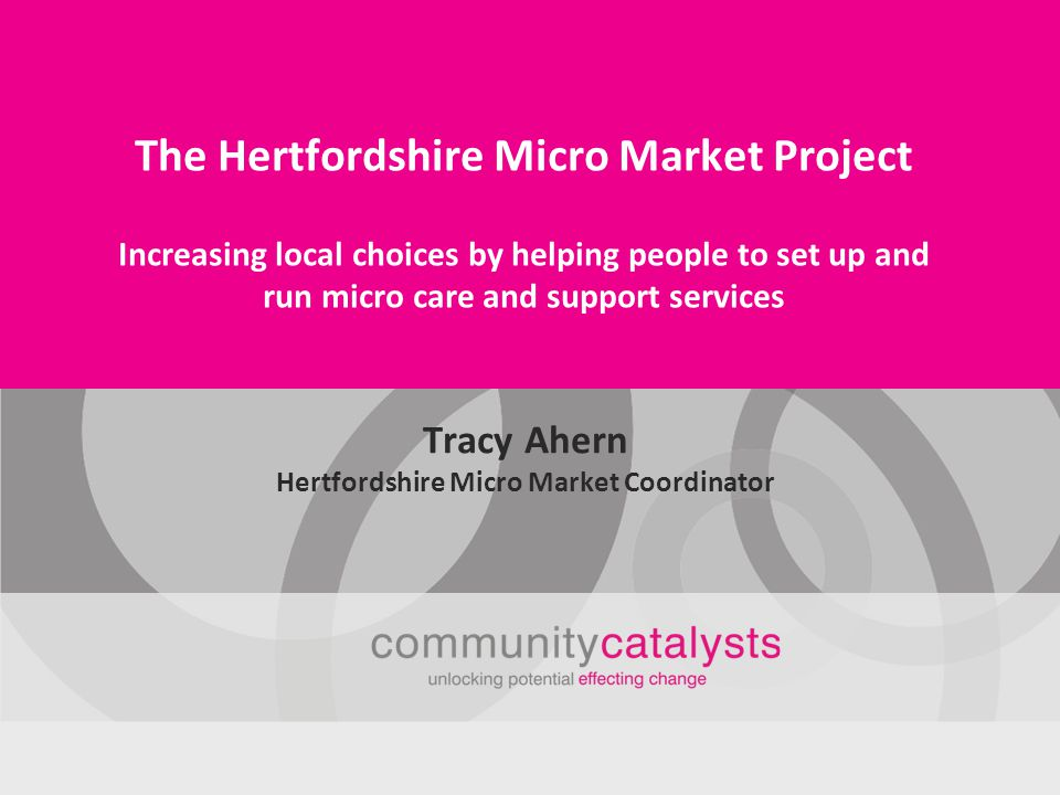 Introducing the Hertfordshire Micro Market Project This project is being run until August 2013 by Community Catalysts in partnership with Hertfordshire County Council It is helping local people to set up very small care and support services We call these local people micro providers This will help make personalisation happen so that people who need care or support, have more things to choose from
