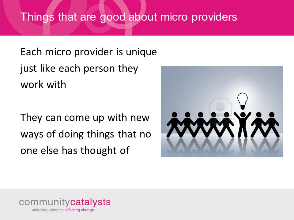Things that are good about micro providers Each micro provider is unique just like each person they work with They can come up with new ways of doing things that no one else has thought of