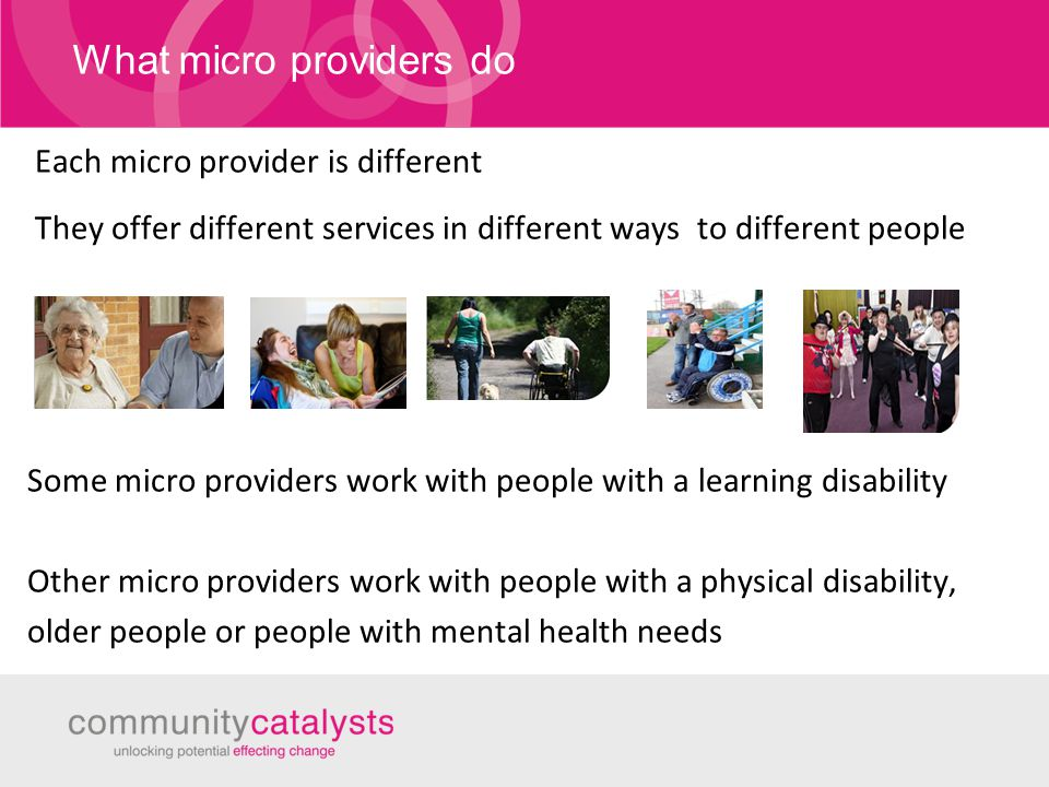 What micro providers do A few examples of the sorts of services set up by micro providers 1-1 care or support Opportunities to take part in leisure or sporting activities A chance to meet Opportunities to learn friends new skills such as farming