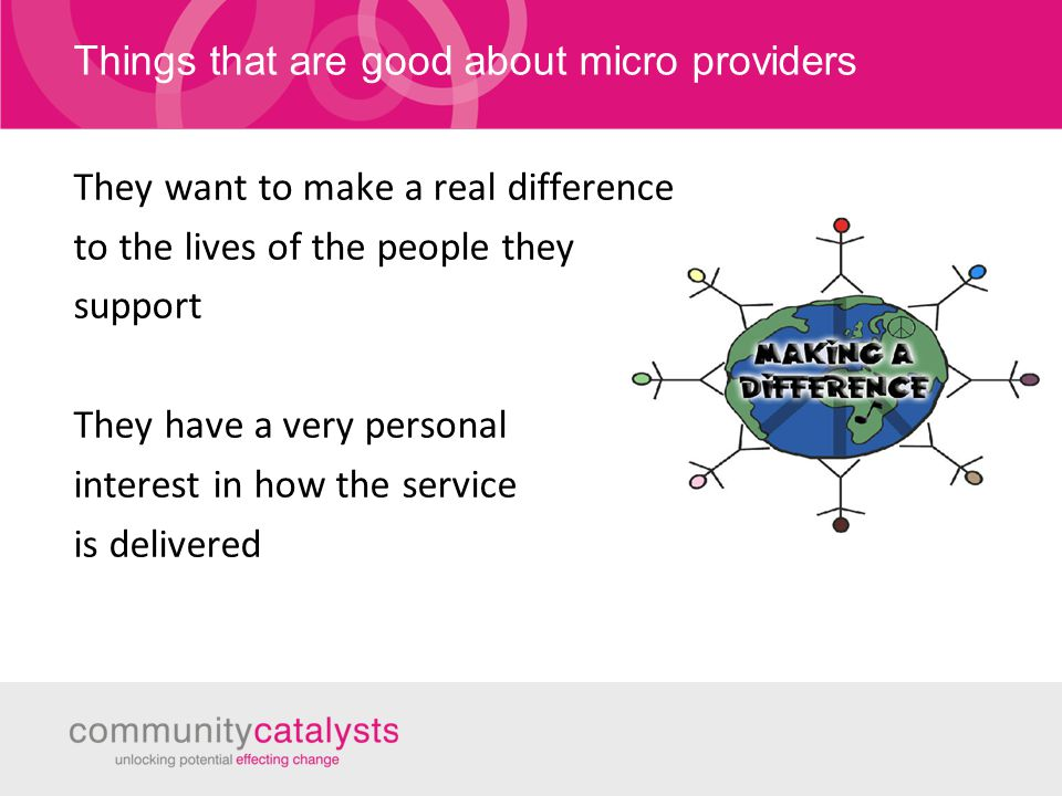 Things that are good about micro providers They want to make a real difference to the lives of the people they support They have a very personal interest in how the service is delivered