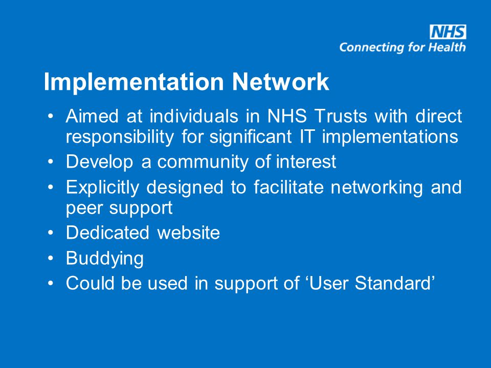 Implementation Network Aimed at individuals in NHS Trusts with direct responsibility for significant IT implementations Develop a community of interest Explicitly designed to facilitate networking and peer support Dedicated website Buddying Could be used in support of 'User Standard'