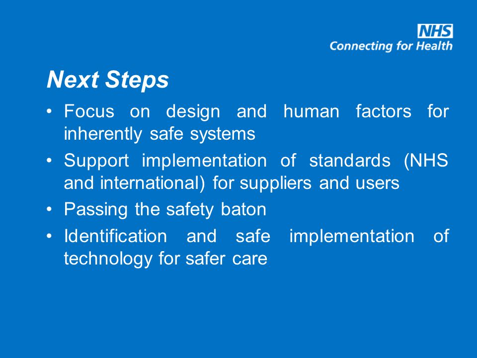 Next Steps Focus on design and human factors for inherently safe systems Support implementation of standards (NHS and international) for suppliers and users Passing the safety baton Identification and safe implementation of technology for safer care