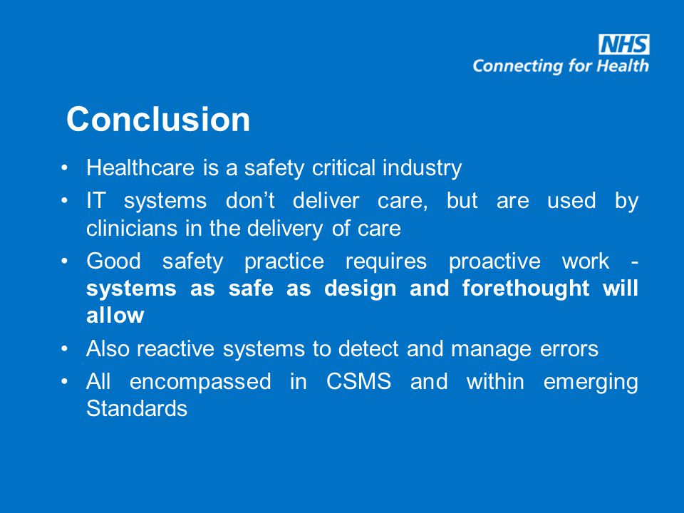 Conclusion Healthcare is a safety critical industry IT systems don't deliver care, but are used by clinicians in the delivery of care Good safety practice requires proactive work - systems as safe as design and forethought will allow Also reactive systems to detect and manage errors All encompassed in CSMS and within emerging Standards