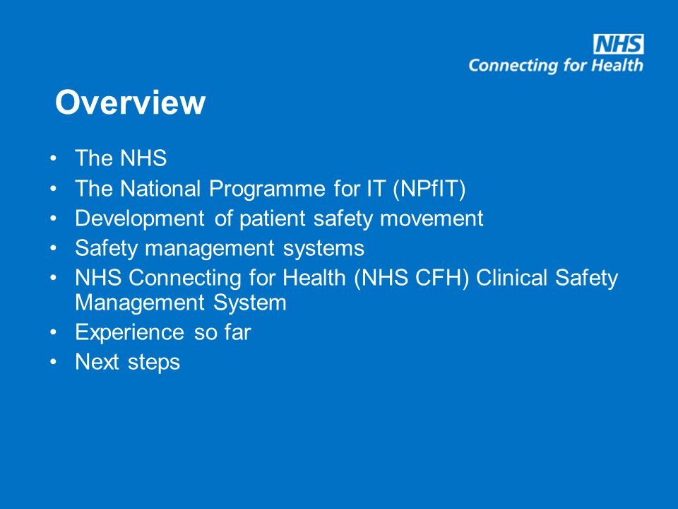Overview The NHS The National Programme for IT (NPfIT) Development of patient safety movement Safety management systems NHS Connecting for Health (NHS CFH) Clinical Safety Management System Experience so far Next steps