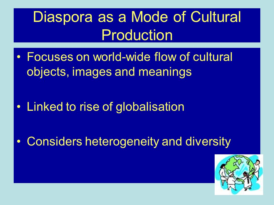 Diaspora as a Mode of Cultural Production Focuses on world-wide flow of cultural objects, images and meanings Linked to rise of globalisation Considers heterogeneity and diversity
