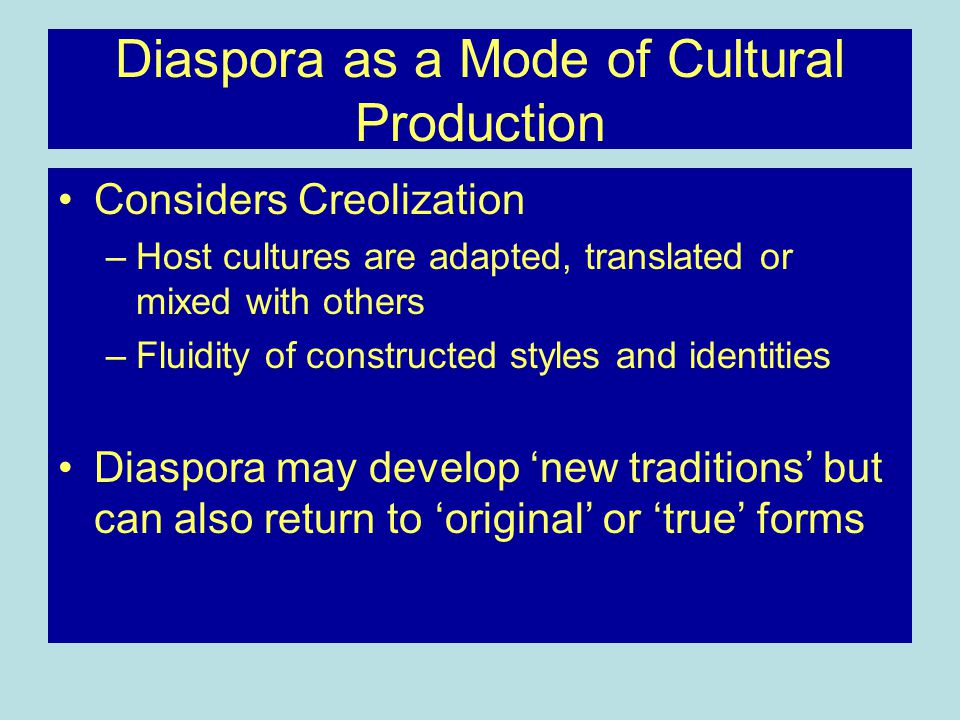 Diaspora as a Mode of Cultural Production Considers Creolization –Host cultures are adapted, translated or mixed with others –Fluidity of constructed styles and identities Diaspora may develop 'new traditions' but can also return to 'original' or 'true' forms