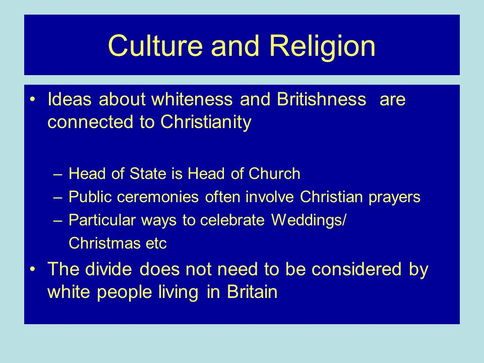 Culture and Religion Ideas about whiteness and Britishness are connected to Christianity –Head of State is Head of Church –Public ceremonies often involve Christian prayers –Particular ways to celebrate Weddings/ Christmas etc The divide does not need to be considered by white people living in Britain