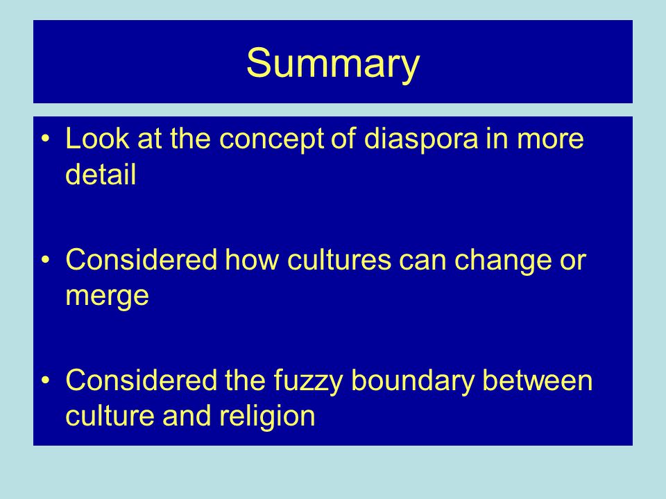 Summary Look at the concept of diaspora in more detail Considered how cultures can change or merge Considered the fuzzy boundary between culture and religion