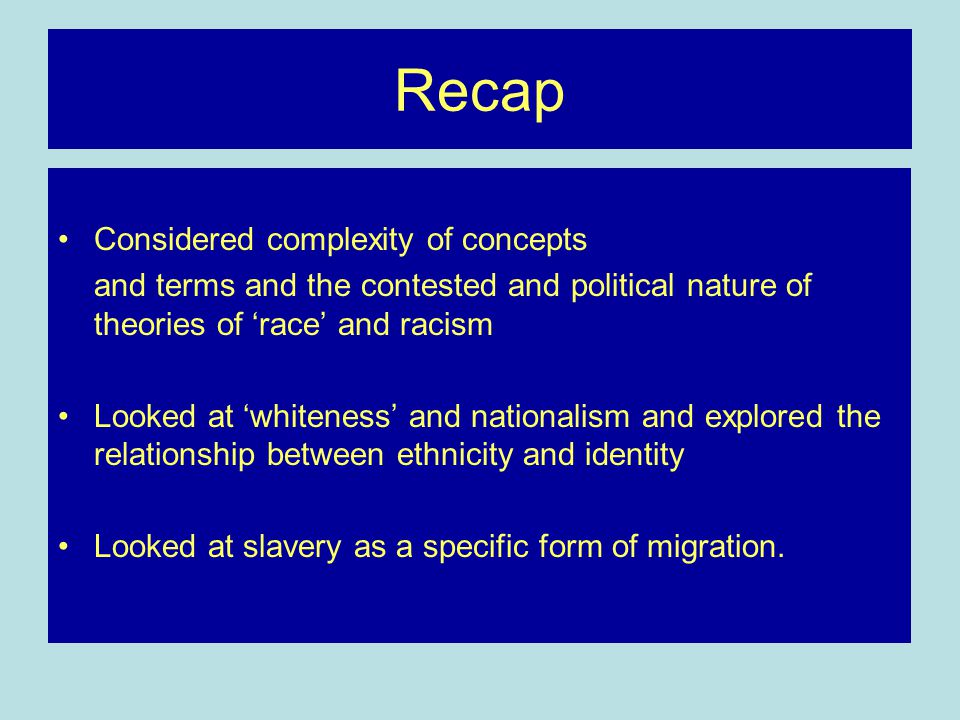 Recap Considered complexity of concepts and terms and the contested and political nature of theories of 'race' and racism Looked at 'whiteness' and nationalism and explored the relationship between ethnicity and identity Looked at slavery as a specific form of migration.