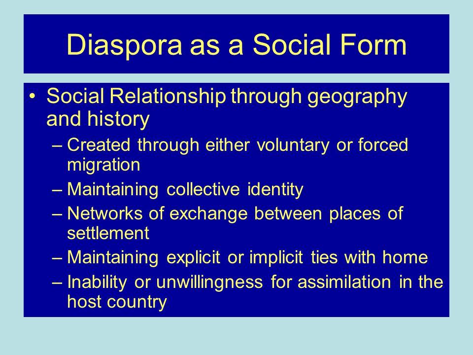 Diaspora as a Social Form Social Relationship through geography and history –Created through either voluntary or forced migration –Maintaining collective identity –Networks of exchange between places of settlement –Maintaining explicit or implicit ties with home –Inability or unwillingness for assimilation in the host country