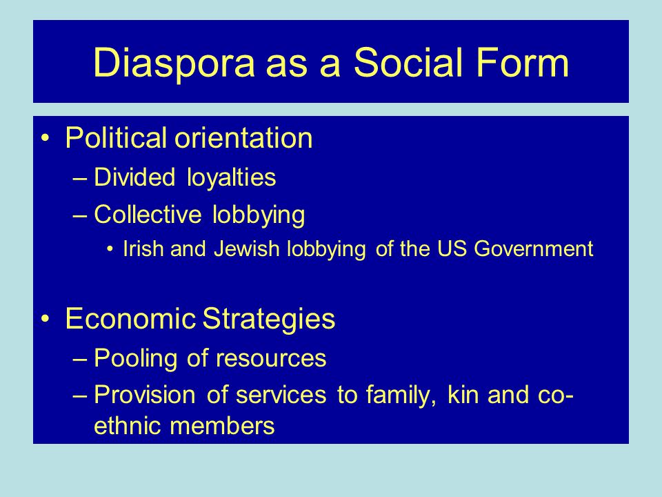 Diaspora as a Social Form Political orientation –Divided loyalties –Collective lobbying Irish and Jewish lobbying of the US Government Economic Strategies –Pooling of resources –Provision of services to family, kin and co- ethnic members
