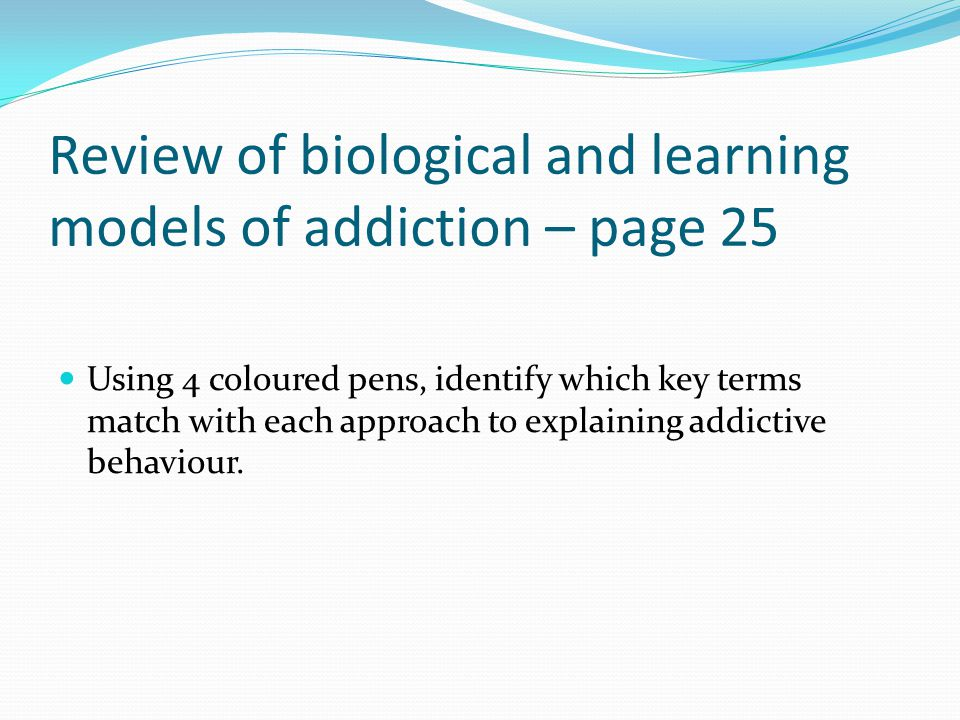 Review of biological and learning models of addiction – page 25 Using 4 coloured pens, identify which key terms match with each approach to explaining