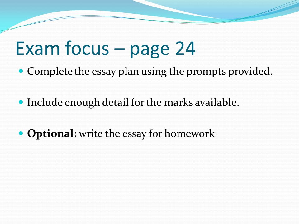 Exam focus – page 24 Complete the essay plan using the prompts provided. Include enough detail for the marks available. Optional: write the essay for