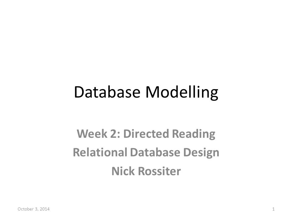 Database Modelling Week 2: Directed Reading Relational Database Design Nick Rossiter October 3, 20141