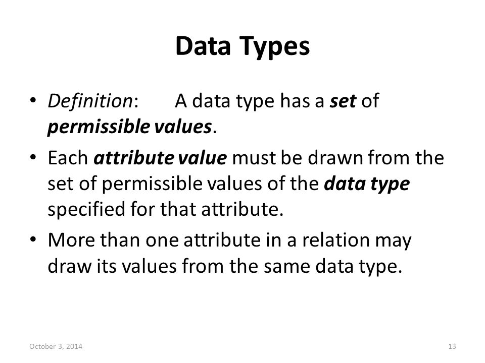 Data Types Definition:A data type has a set of permissible values. Each attribute value must be drawn from the set of permissible values of the data t