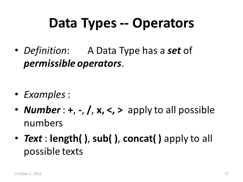 Data Types -- Operators Definition:A Data Type has a set of permissible operators. Examples : Number : +, -, /, x, apply to all possible numbers Text