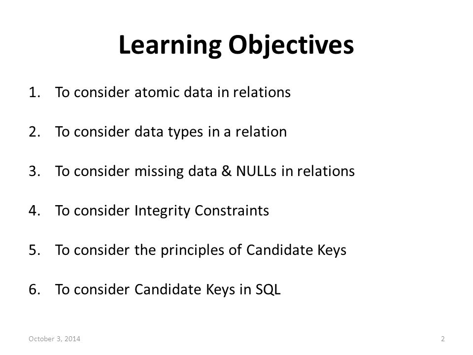Learning Objectives 1.To consider atomic data in relations 2.To consider data types in a relation 3.To consider missing data & NULLs in relations 4.To