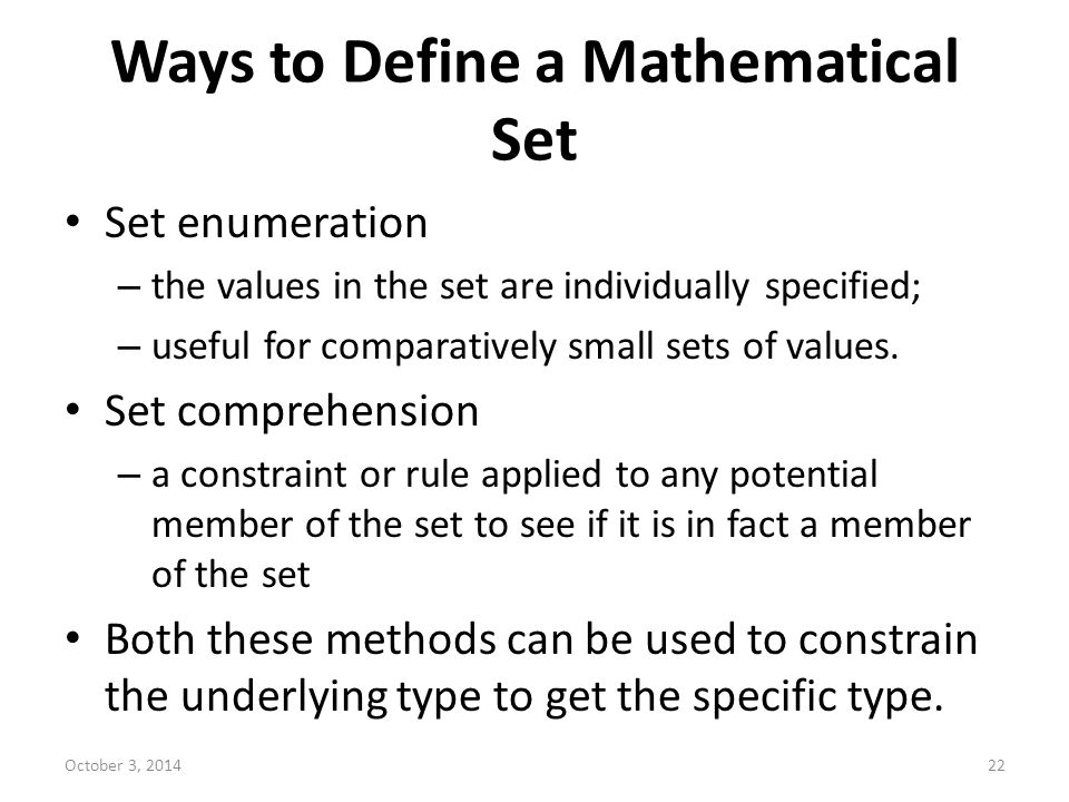 Ways to Define a Mathematical Set Set enumeration – the values in the set are individually specified; – useful for comparatively small sets of values.