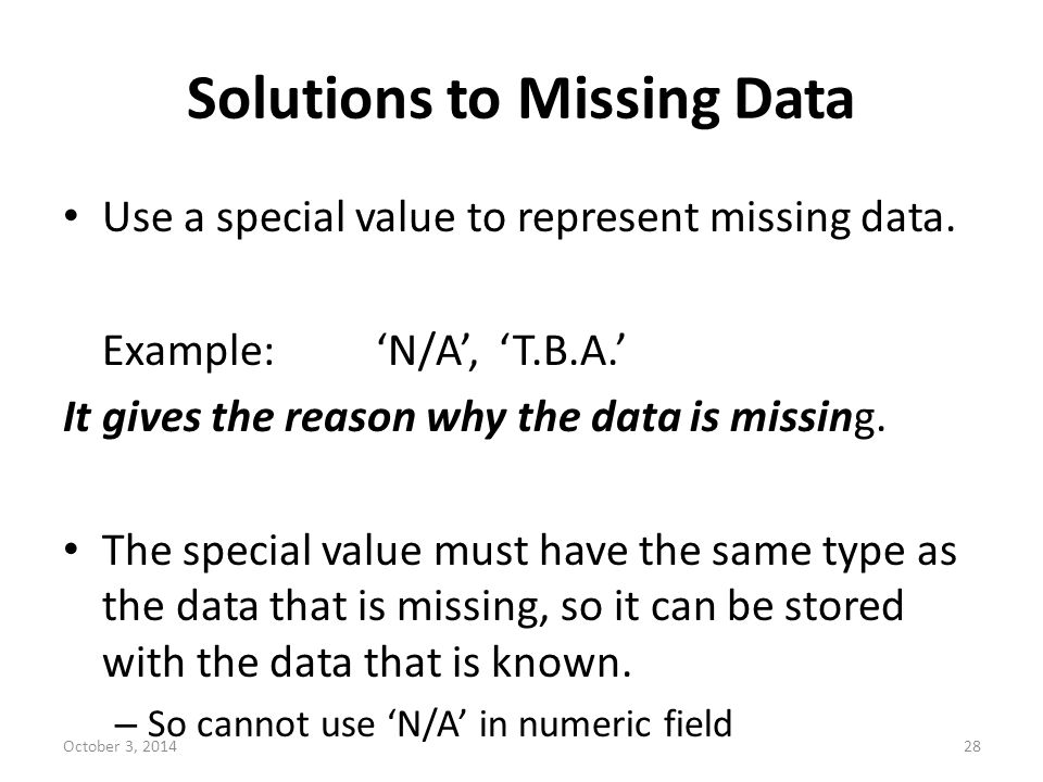 Solutions to Missing Data Use a special value to represent missing data. Example:'N/A', 'T.B.A.' It gives the reason why the data is missing. The spec