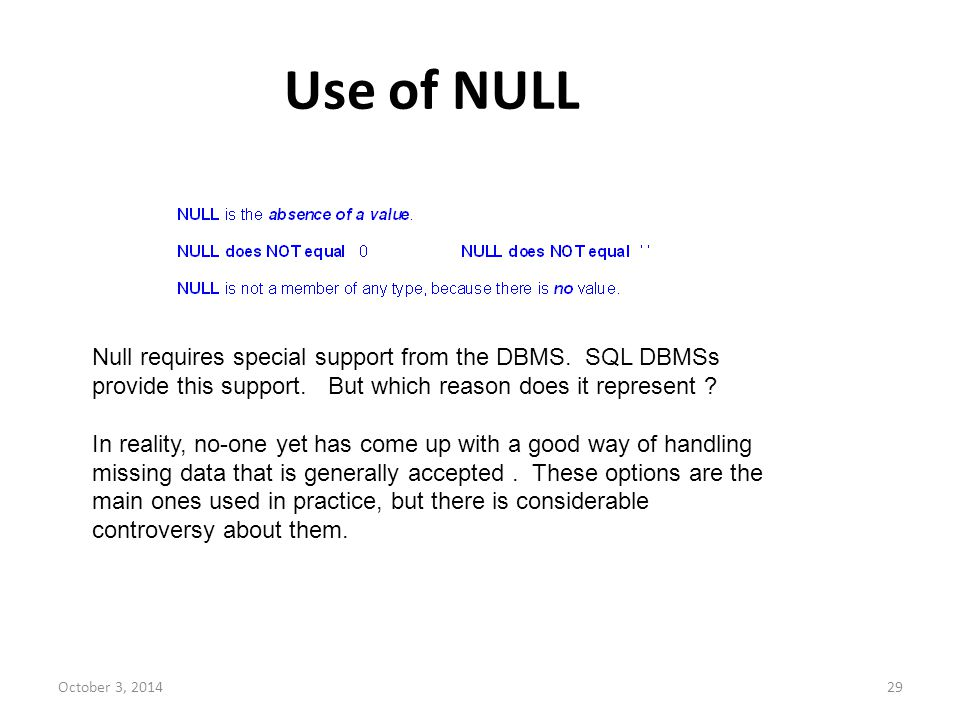 October 3, 201429 Use of NULL Null requires special support from the DBMS. SQL DBMSs provide this support. But which reason does it represent ? In rea