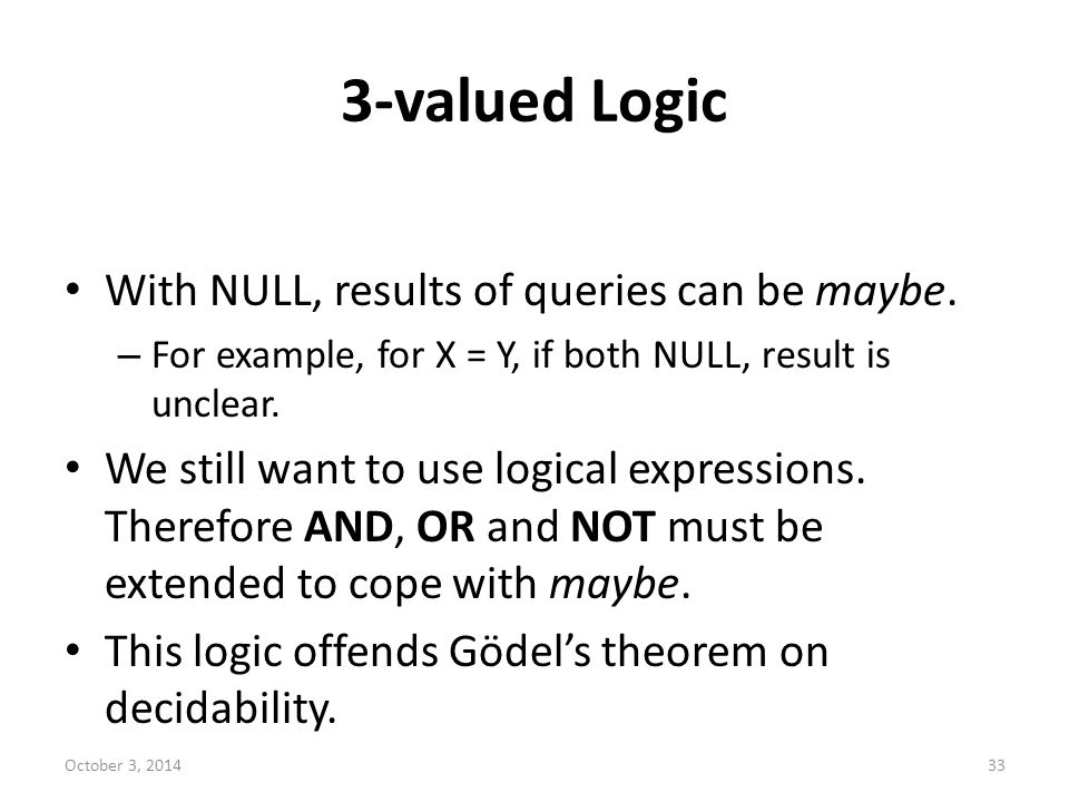 3-valued Logic With NULL, results of queries can be maybe. – For example, for X = Y, if both NULL, result is unclear. We still want to use logical exp