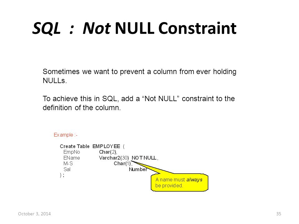 """October 3, 201435 SQL : Not NULL Constraint Sometimes we want to prevent a column from ever holding NULLs. To achieve this in SQL, add a """"Not NULL"""" co"""