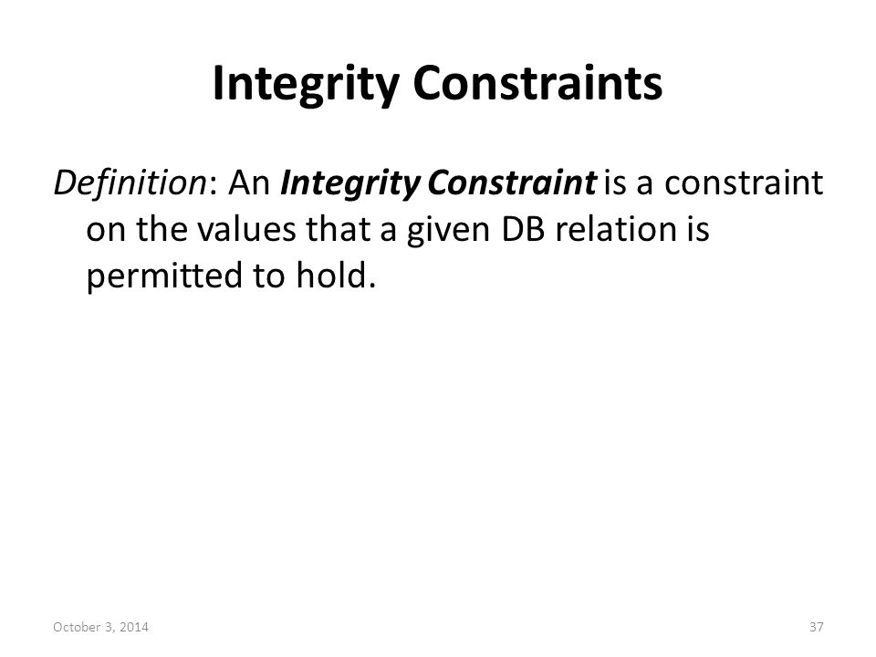 Integrity Constraints Definition: An Integrity Constraint is a constraint on the values that a given DB relation is permitted to hold. October 3, 2014