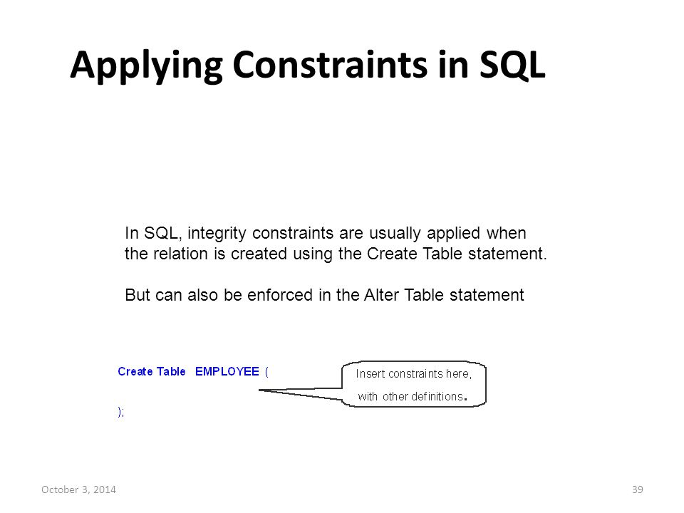 October 3, 201439 Applying Constraints in SQL In SQL, integrity constraints are usually applied when the relation is created using the Create Table st