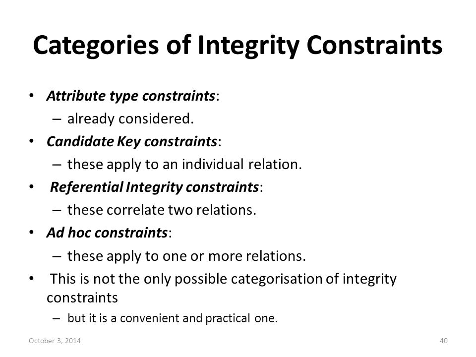 Categories of Integrity Constraints Attribute type constraints: – already considered. Candidate Key constraints: – these apply to an individual relati