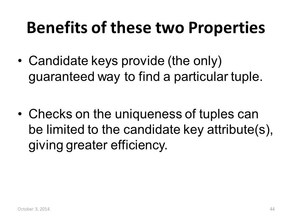 Benefits of these two Properties Candidate keys provide (the only) guaranteed way to find a particular tuple. Checks on the uniqueness of tuples can b