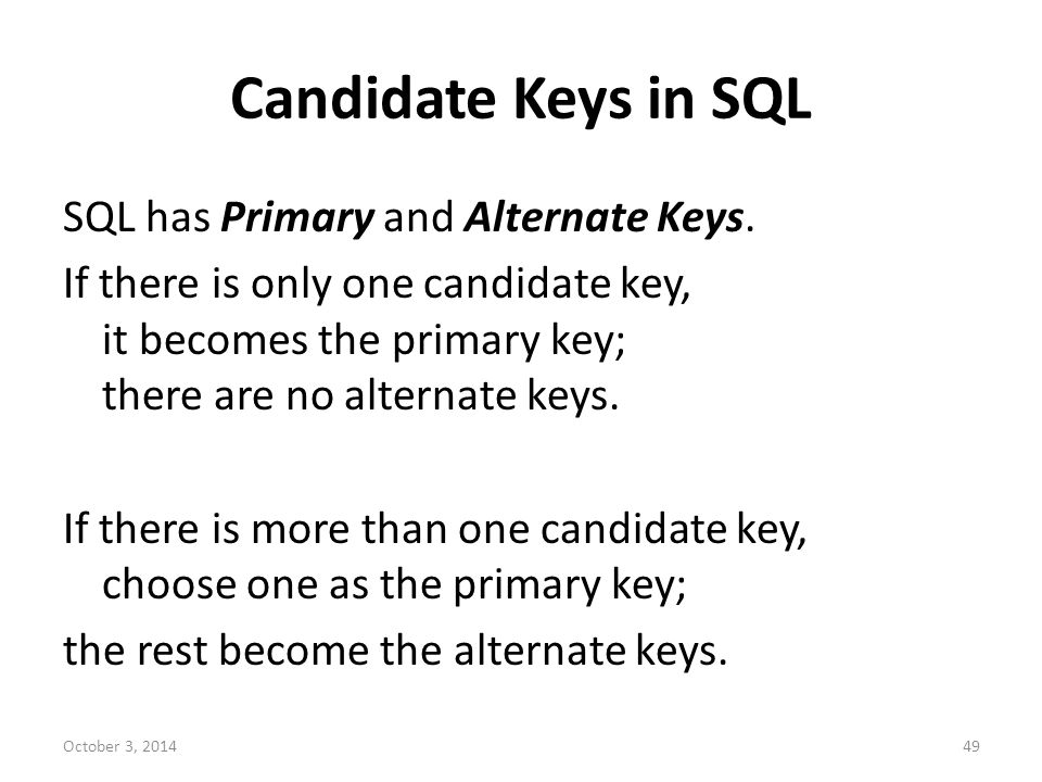 Candidate Keys in SQL SQL has Primary and Alternate Keys. If there is only one candidate key, it becomes the primary key; there are no alternate keys.