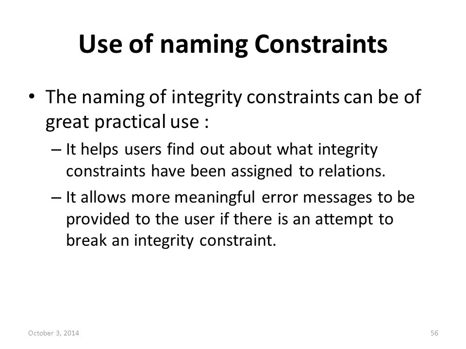 Use of naming Constraints The naming of integrity constraints can be of great practical use : – It helps users find out about what integrity constrain