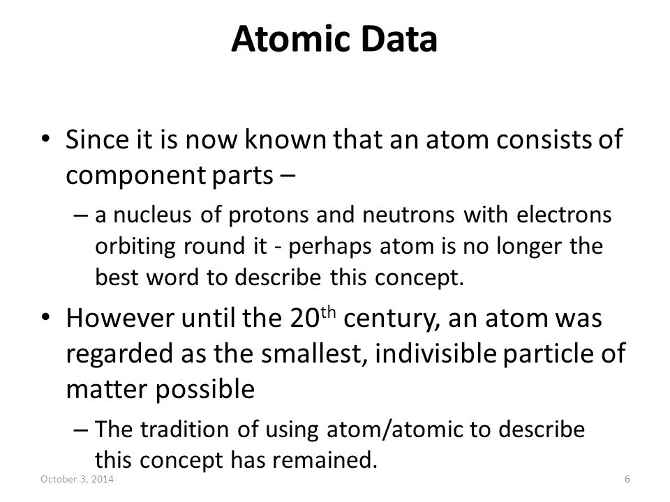 Atomic Data Since it is now known that an atom consists of component parts – – a nucleus of protons and neutrons with electrons orbiting round it - pe