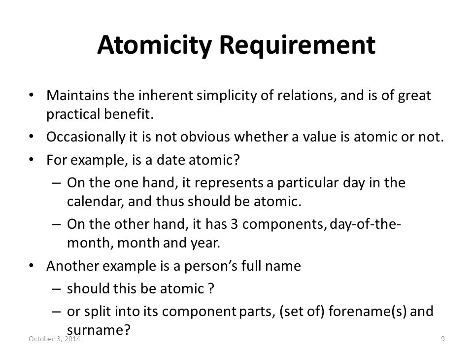 Atomicity Requirement Maintains the inherent simplicity of relations, and is of great practical benefit. Occasionally it is not obvious whether a valu