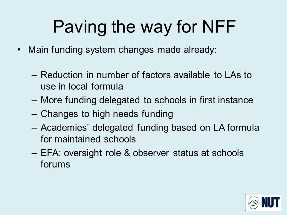 Proposals for the NFF NFF starting earlier than previously planned Schools will get first NFF budgets April 2015 - just prior to general election.