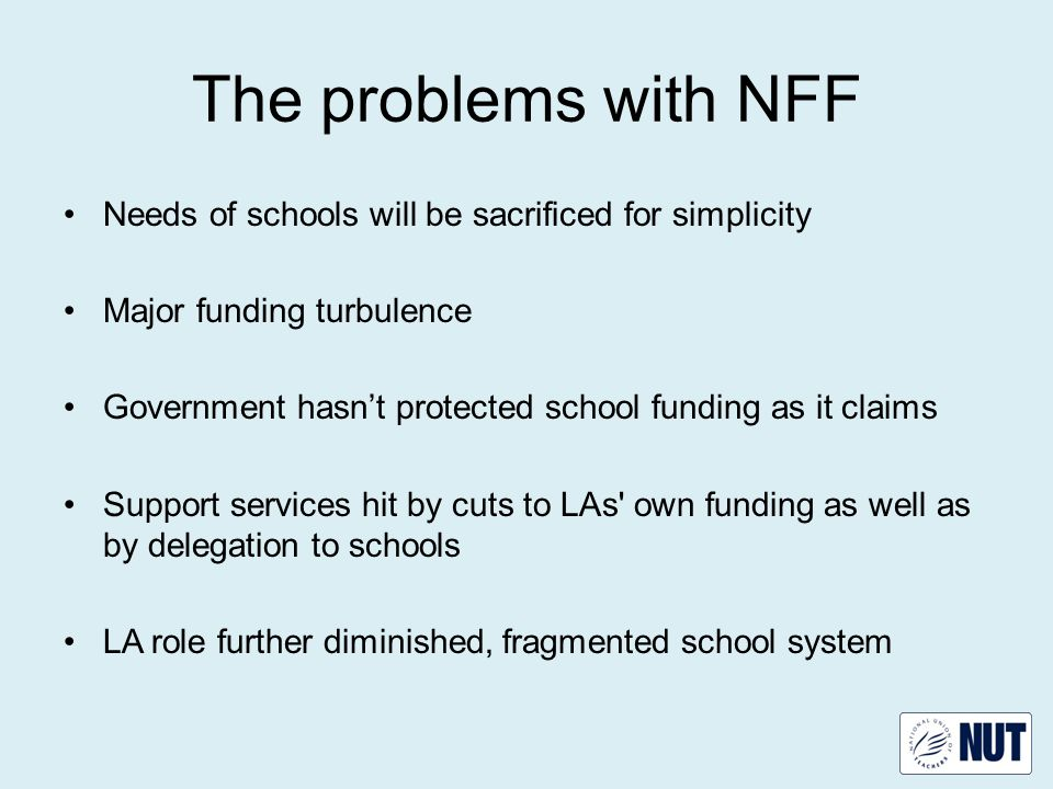 The problems with NFF Needs of schools will be sacrificed for simplicity Major funding turbulence Government hasn't protected school funding as it claims Support services hit by cuts to LAs own funding as well as by delegation to schools LA role further diminished, fragmented school system