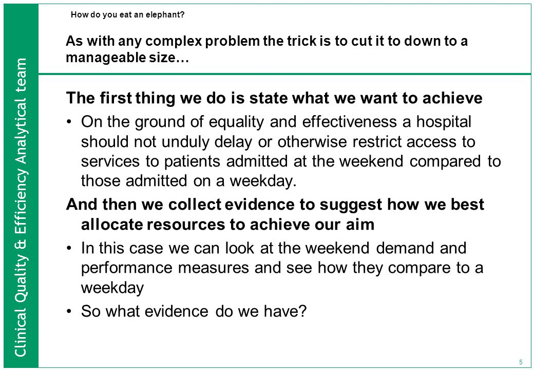 Clinical Quality & Efficiency Analytical team 5 As with any complex problem the trick is to cut it to down to a manageable size… The first thing we do is state what we want to achieve On the ground of equality and effectiveness a hospital should not unduly delay or otherwise restrict access to services to patients admitted at the weekend compared to those admitted on a weekday.