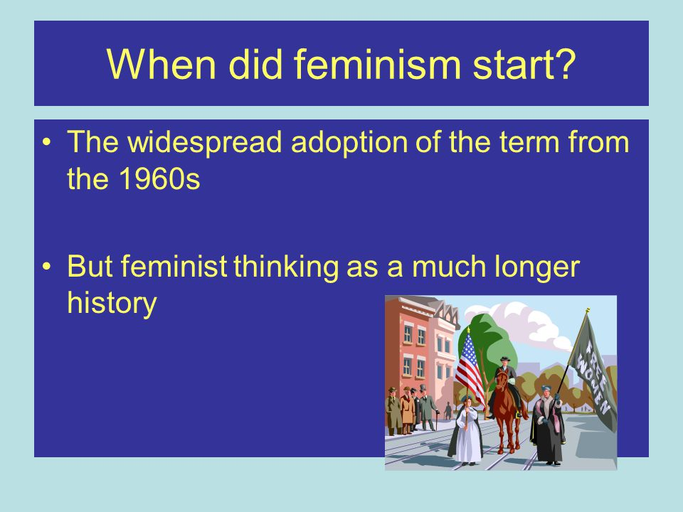 When did feminism start? The widespread adoption of the term from the 1960s But feminist thinking as a much longer history