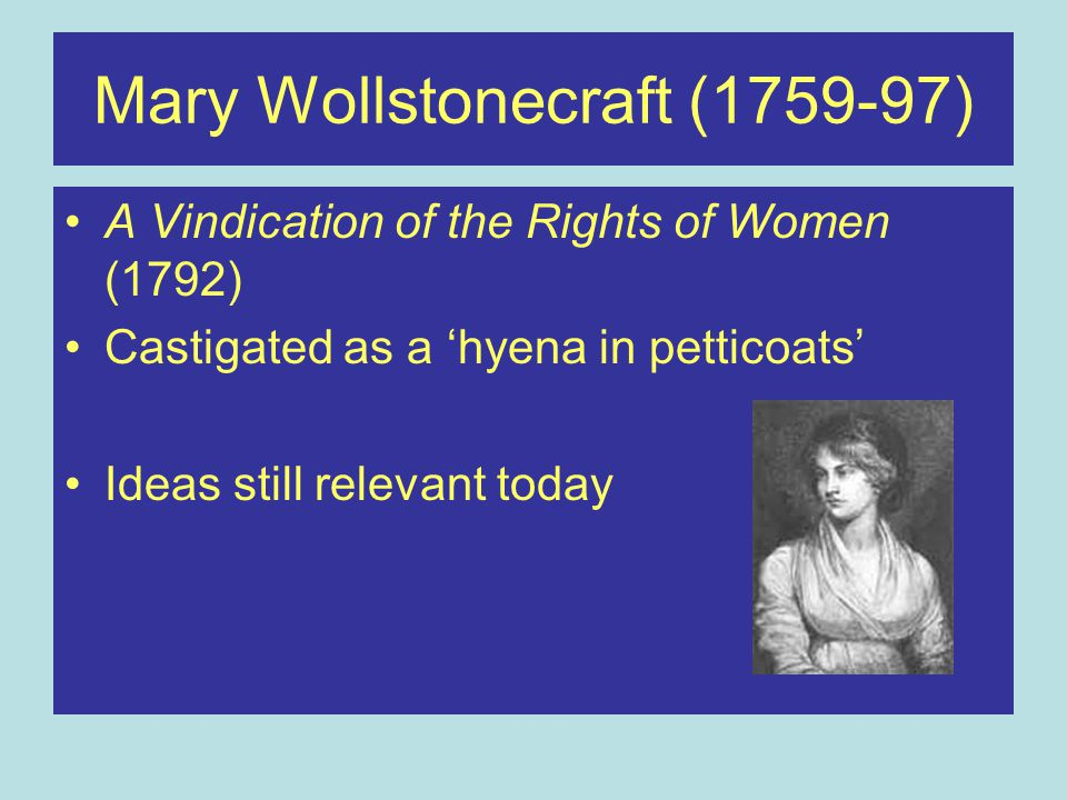 Mary Wollstonecraft (1759-97) A Vindication of the Rights of Women (1792) Castigated as a 'hyena in petticoats' Ideas still relevant today