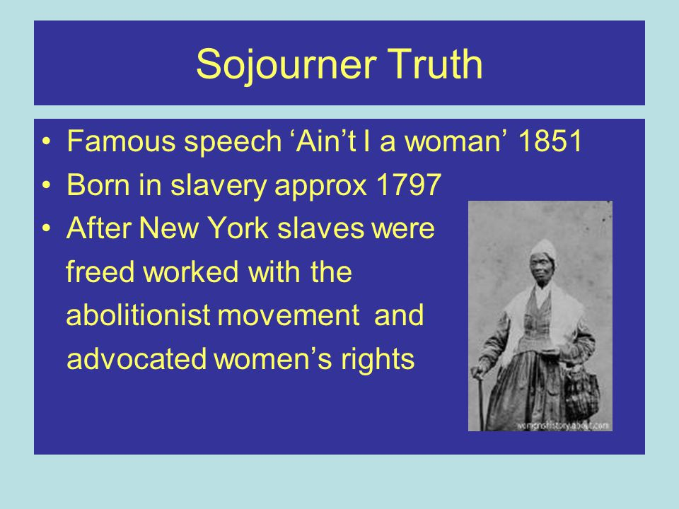 Sojourner Truth Famous speech 'Ain't I a woman' 1851 Born in slavery approx 1797 After New York slaves were freed worked with the abolitionist movement and advocated women's rights