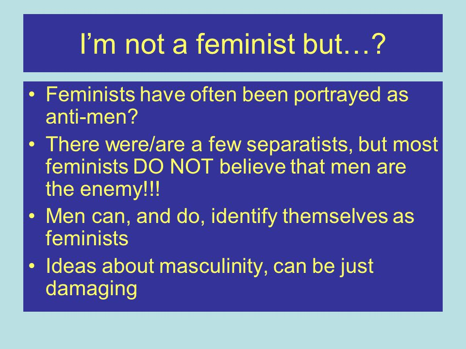 I'm not a feminist but…? Feminists have often been portrayed as anti-men? There were/are a few separatists, but most feminists DO NOT believe that men