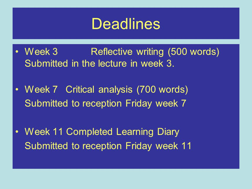 Deadlines Week 3 Reflective writing (500 words) Submitted in the lecture in week 3. Week 7Critical analysis (700 words) Submitted to reception Friday