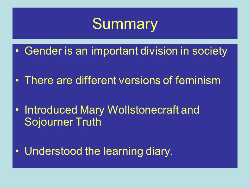 Summary Gender is an important division in society There are different versions of feminism Introduced Mary Wollstonecraft and Sojourner Truth Understood the learning diary.