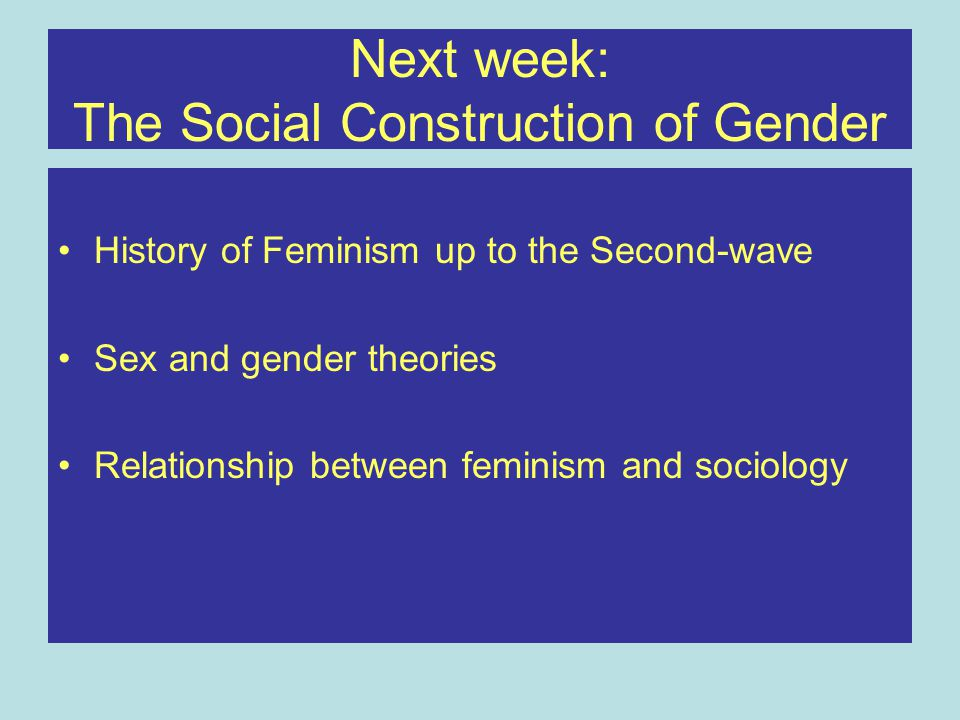 Next week: The Social Construction of Gender History of Feminism up to the Second-wave Sex and gender theories Relationship between feminism and socio